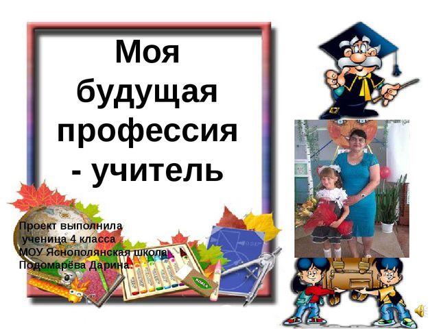 Моя будущая профессия - учитель Проект выполнила ученица 4 класса МОУ Яснопол...