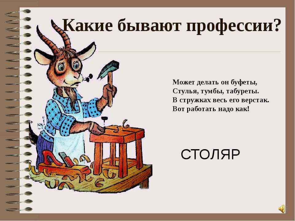 Может делать он буфеты, Стулья, тумбы, табуреты. В стружках весь его верстак....