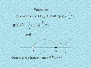 Решение. g(х)=5lnх - х. О.Д.З. х>0. g'(x)= g'(x)=0; х=5 Ответ: g(х) убывает п