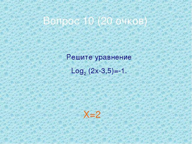 Вопрос 10 (20 очков) Решите уравнение Log2 (2x-3,5)=-1. Х=2