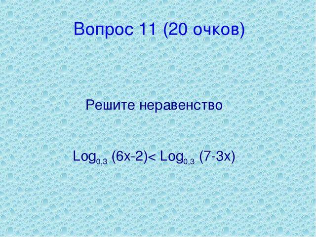 Вопрос 11 (20 очков) Решите неравенство Log0,3 (6x-2)< Log0,3 (7-3x)