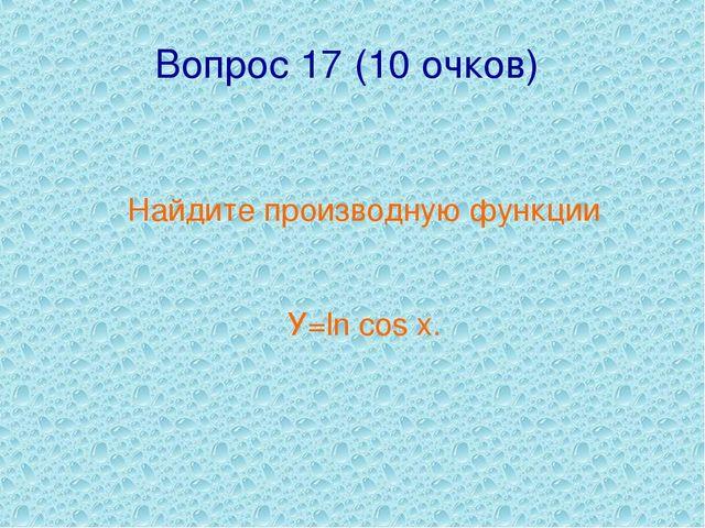 Вопрос 17 (10 очков) Найдите производную функции У=ln cos x.