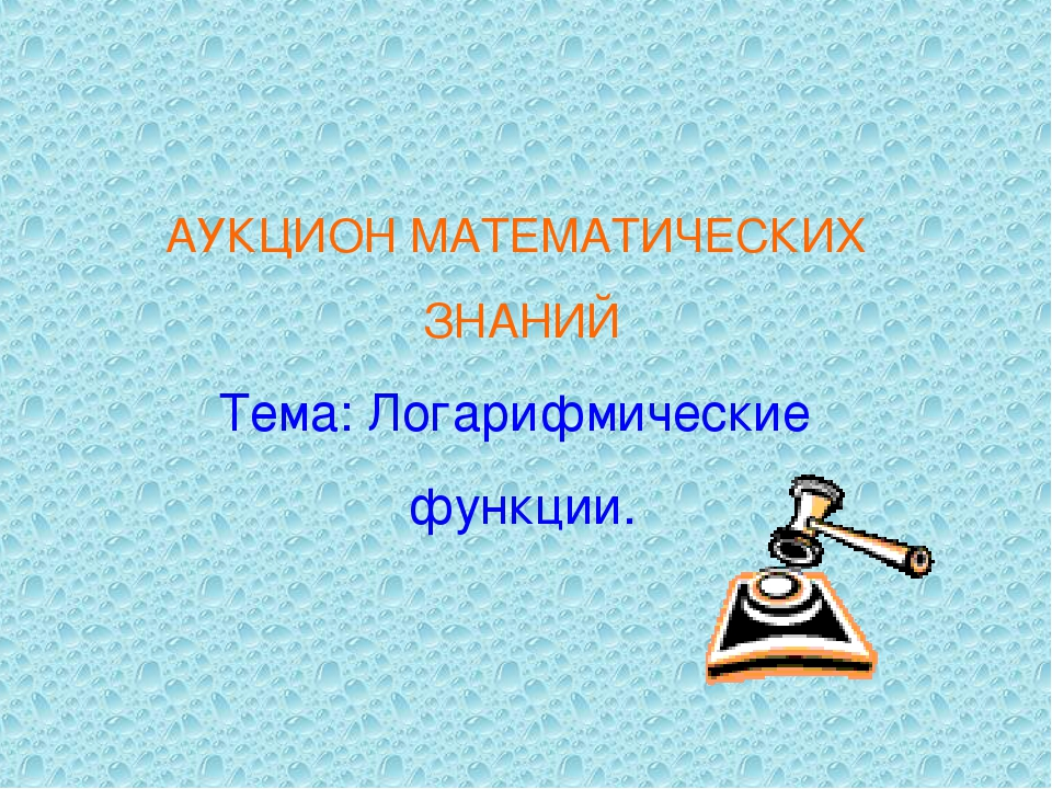АУКЦИОН МАТЕМАТИЧЕСКИХ ЗНАНИЙ Тема: Логарифмические функции.