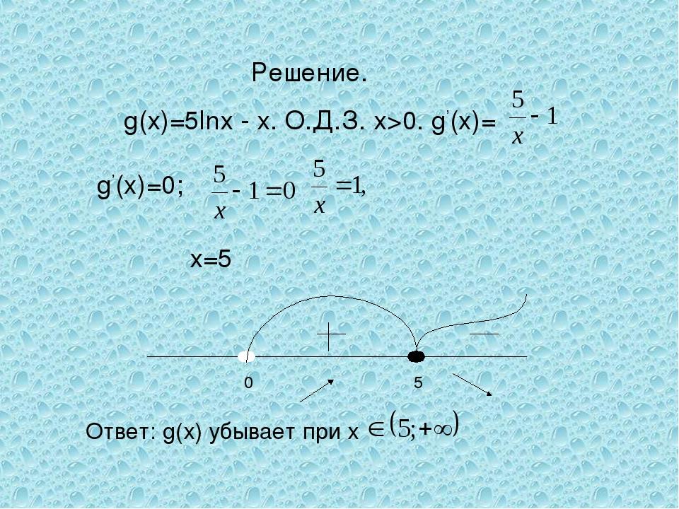 Решение. g(х)=5lnх - х. О.Д.З. х>0. g'(x)= g'(x)=0; х=5 Ответ: g(х) убывает п...