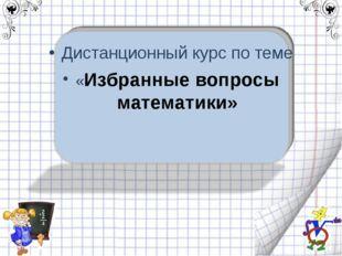Дистанционный курс по теме «Избранные вопросы математики»