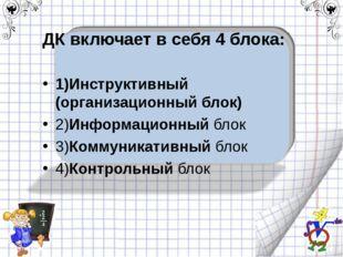 ДК включает в себя 4 блока: 1)Инструктивный (организационный блок) 2)Информац