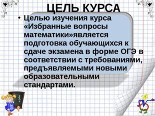 ЦЕЛЬ КУРСА Целью изучения курса «Избранные вопросы математики»является подгот