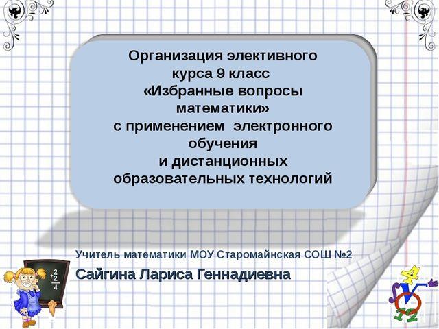 Учитель математики МОУ Старомайнская СОШ №2 Сайгина Лариса Геннадиевна * Орга...