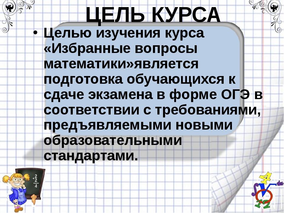 ЦЕЛЬ КУРСА Целью изучения курса «Избранные вопросы математики»является подгот...