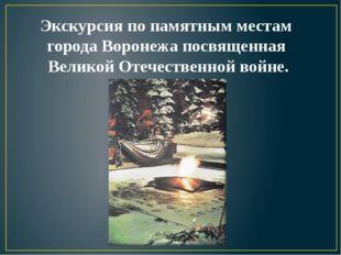 Экскурсия по памятным местам города Воронежа посвященная Великой Отечественно