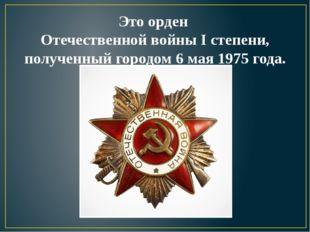 Это орден Отечественной войны I степени, полученный городом 6 мая 1975 года.