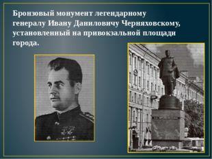 Бронзовый монумент легендарному генералу Ивану Даниловичу Черняховскому, уста