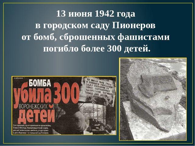 13 июня 1942 года в городском саду Пионеров от бомб, сброшенных фашистами пог...