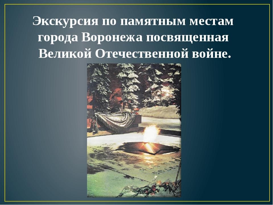 Экскурсия по памятным местам города Воронежа посвященная Великой Отечественно...