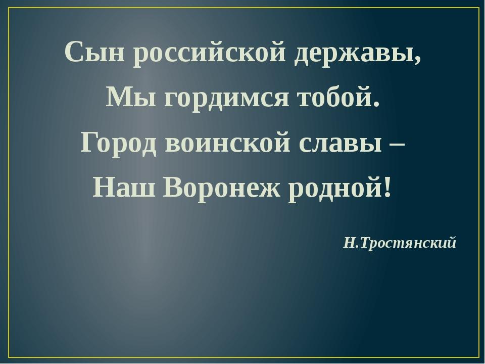 Сын российской державы, Мы гордимся тобой. Город воинской славы – Наш Воронеж...