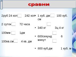 2руб 24 коп 242 коп 2 суток 72 часа 100мм 1дм 100кв.см 4 кв. дм 1 куб. дм 100