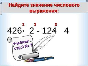 426 2 - 124 4 = 1 2 3 Найдите значение числового выражения: Учебник стр.9 № 7