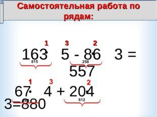 163 5 - 86 3 = 557 1 2 3 Самостоятельная работа по рядам: 67 4 + 204 3=880