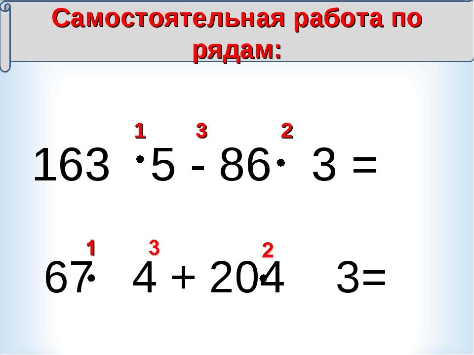 163 5 - 86 3 = 1 2 3 Самостоятельная работа по рядам: 67 4 + 204 3=