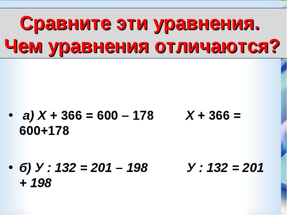 а) Х + 366 = 600 – 178 Х + 366 = 600+178 б) У : 132 = 201 – 198 У : 132 = 20...