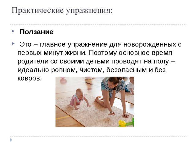 Практические упражнения: Ползание Это – главное упражнение для новорожденных...