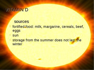 VITAMIN D sources fortified food: milk, margarine, cereals, beef, eggs sun st