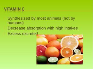 Synthesized by most animals (not by humans) Decrease absorption with high int