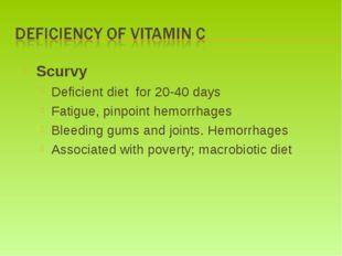 Scurvy Deficient diet for 20-40 days Fatigue, pinpoint hemorrhages Bleeding g
