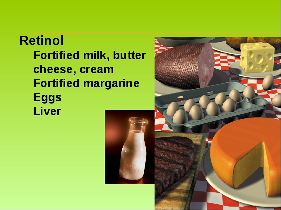 Retinol Fortified milk, butter cheese, cream Fortified margarine Eggs Liver