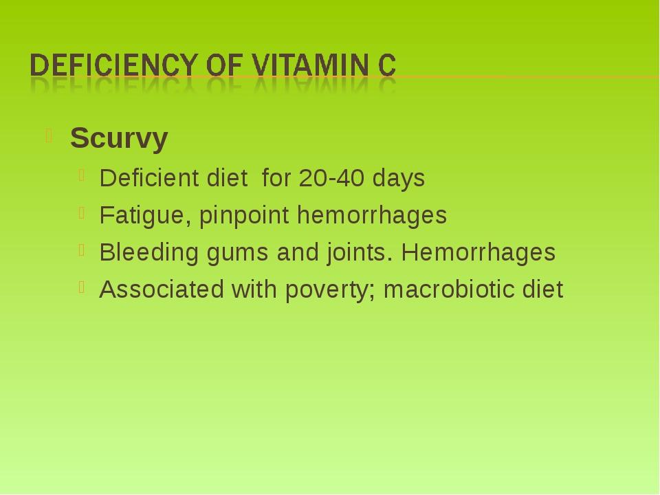 Scurvy Deficient diet for 20-40 days Fatigue, pinpoint hemorrhages Bleeding g...