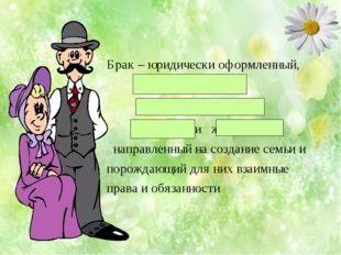 Брак – юридически оформленный, свободный, добровольный союз мужчины и женщины
