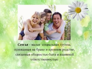 Семья - малая социальная группа, основанная на браке и кровном родстве, связ
