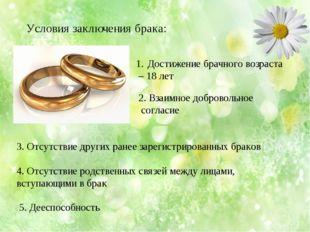 Условия заключения брака: Достижение брачного возраста – 18 лет 2. Взаимное д