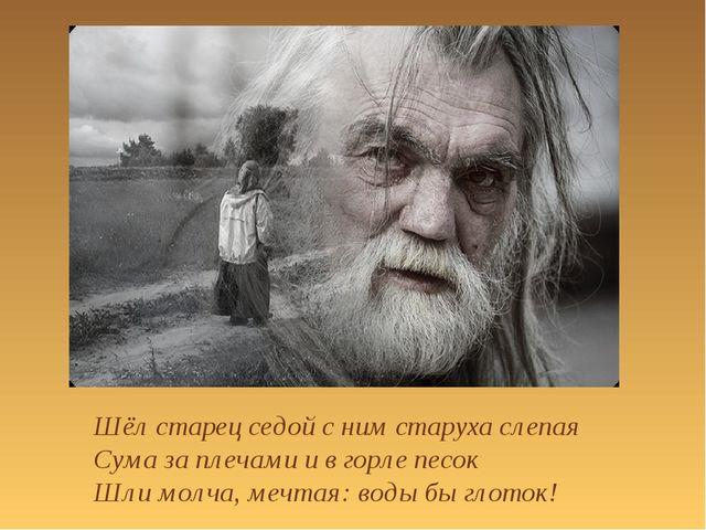 Шёл старец седой с ним старуха слепая Сума за плечами и в горле песок Шли мол...