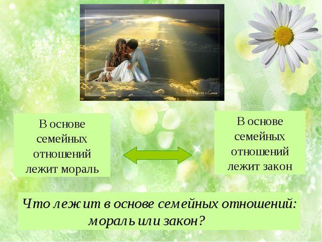 В основе семейных отношений лежит мораль В основе семейных отношений лежит за...