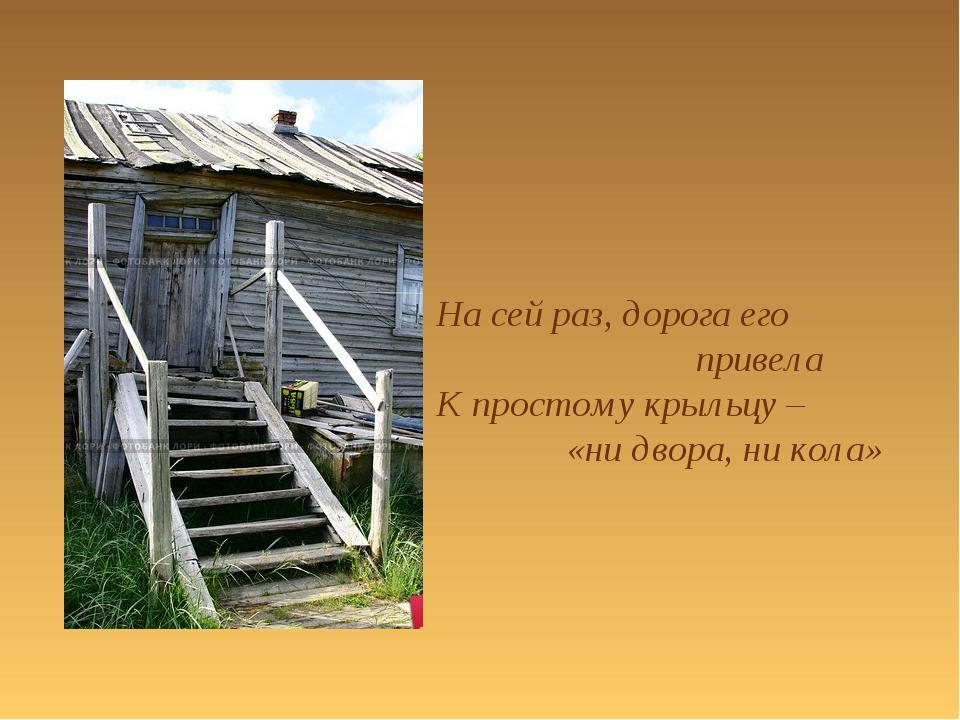 На сей раз, дорога его привела К простому крыльцу – «ни двора, ни кола»