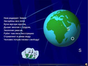 S O S Нам радирует Земля Засорёны все поля Кучи мусора кругом, Дышат многие с
