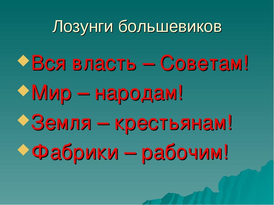Лозунги большевиков Вся власть – Советам! Мир – народам! Земля – крестьянам!...