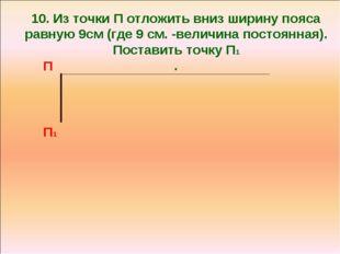 10. Из точки П отложить вниз ширину пояса равную 9см (где 9 см. -величина пос
