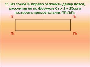 11. Из точки П1 вправо отложить длину пояса, рассчитав ее по формуле Ст х 2 +