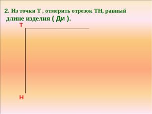 2. Из точки Т , отмерить отрезок ТН, равный длине изделия ( Ди ). Т Н