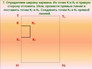 7. Определяем ширину кармана. Из точек К и К1 в правую сторону отложить 10см,