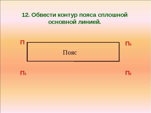 12. Обвести контур пояса сплошной основной линией. П П1 П2 П3 Пояс