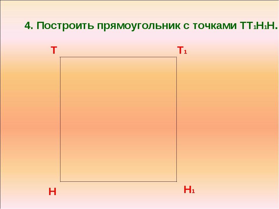 4. Построить прямоугольник с точками ТТ1Н1Н. Н1