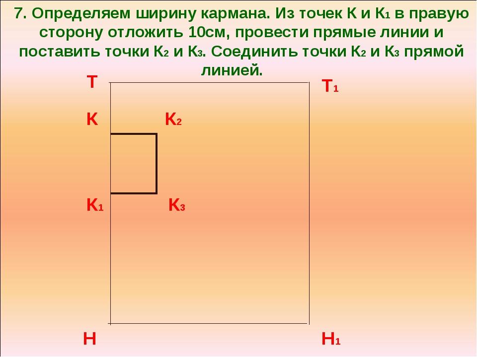 7. Определяем ширину кармана. Из точек К и К1 в правую сторону отложить 10см,...