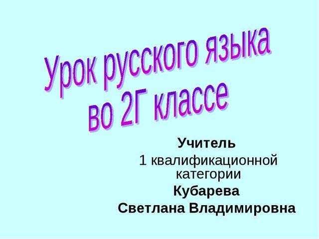 Учитель 1 квалификационной категории Кубарева Светлана Владимировна
