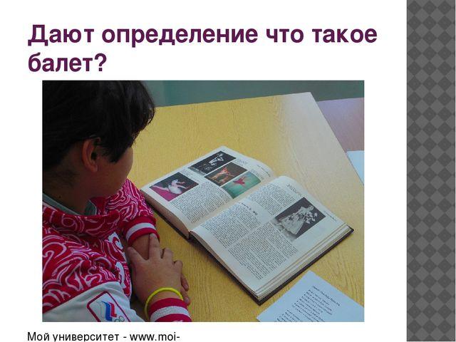 Дают определение что такое балет? Мой университет - www.moi-mummi.ru