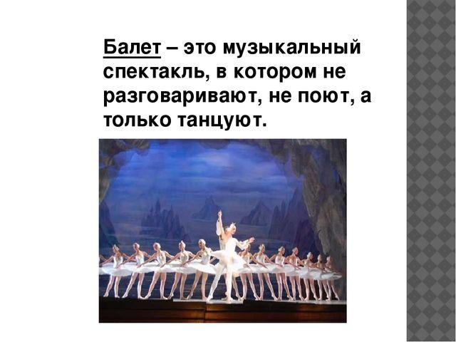 Балет – это музыкальный спектакль, в котором не разговаривают, не поют, а то...