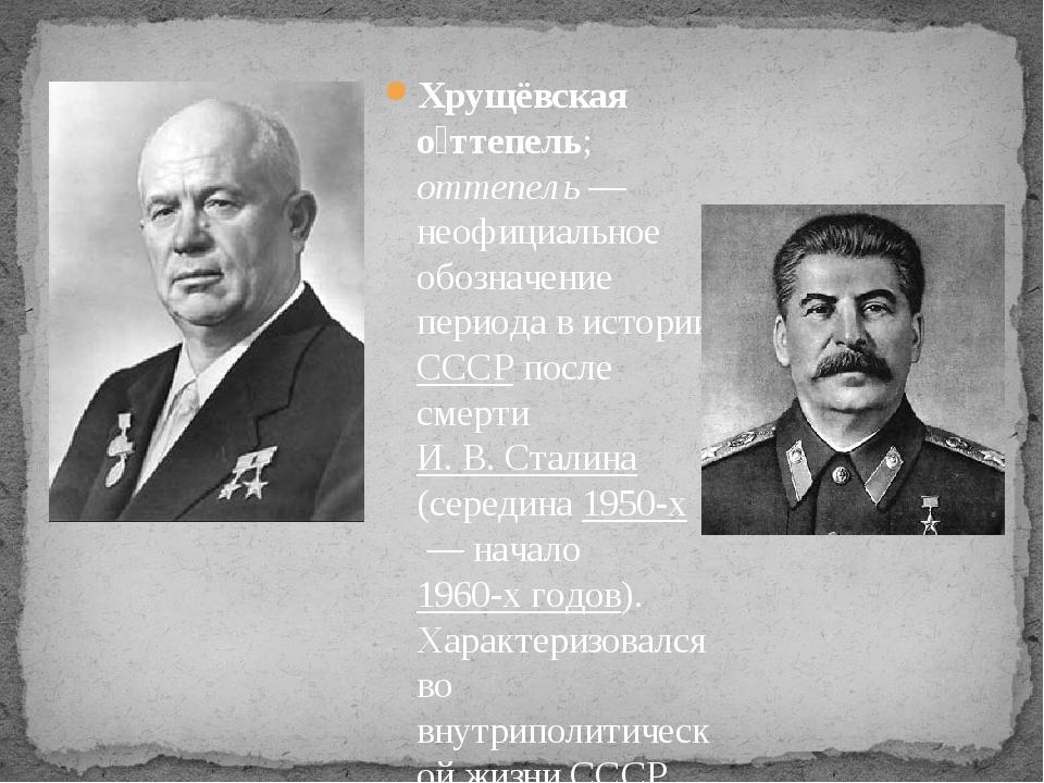 Хрущёвская о́ттепель; оттепель— неофициальное обозначение периода в истории...