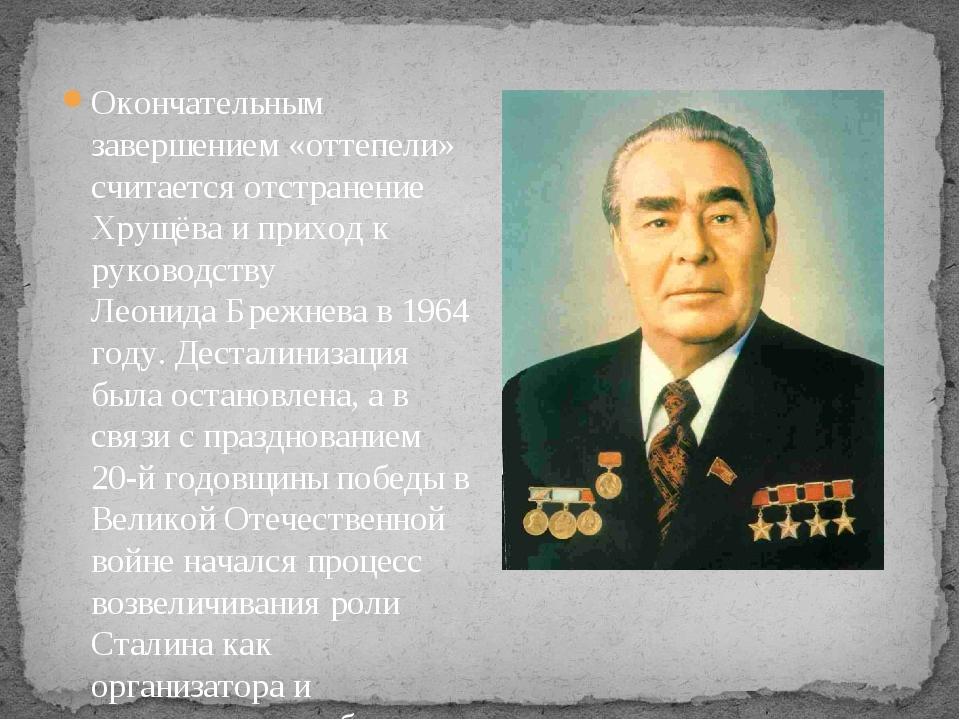 Окончательным завершением «оттепели» считается отстранение Хрущёва и приход к...
